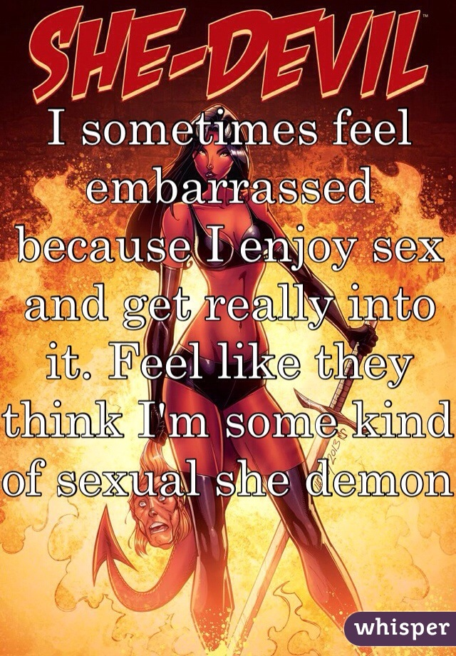 I sometimes feel embarrassed because I enjoy sex and get really into it. Feel like they think I'm some kind of sexual she demon