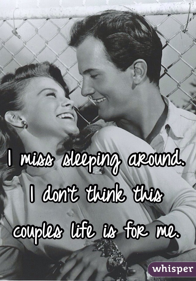 I miss sleeping around.  I don't think this  couples life is for me.