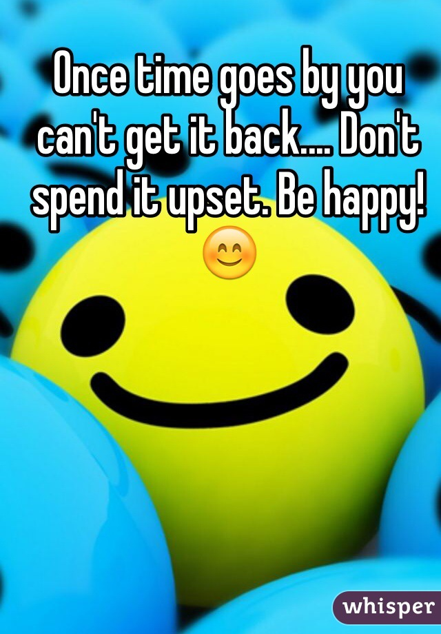 Once time goes by you can't get it back.... Don't spend it upset. Be happy!😊