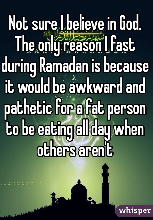 Not sure I believe in God. The only reason I fast during Ramadan is because it would be awkward and pathetic for a fat person to be eating all day when others aren't