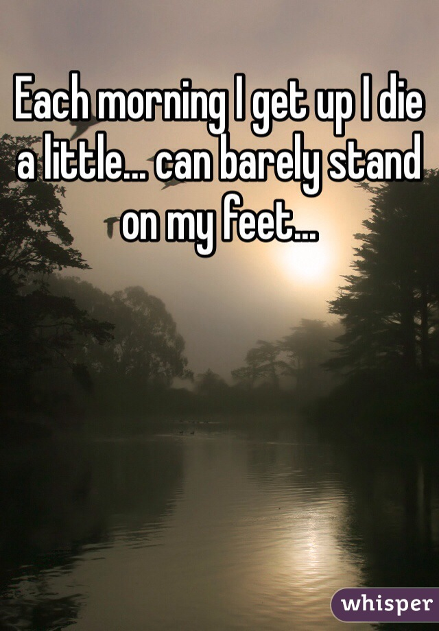 Each morning I get up I die a little... can barely stand on my feet...