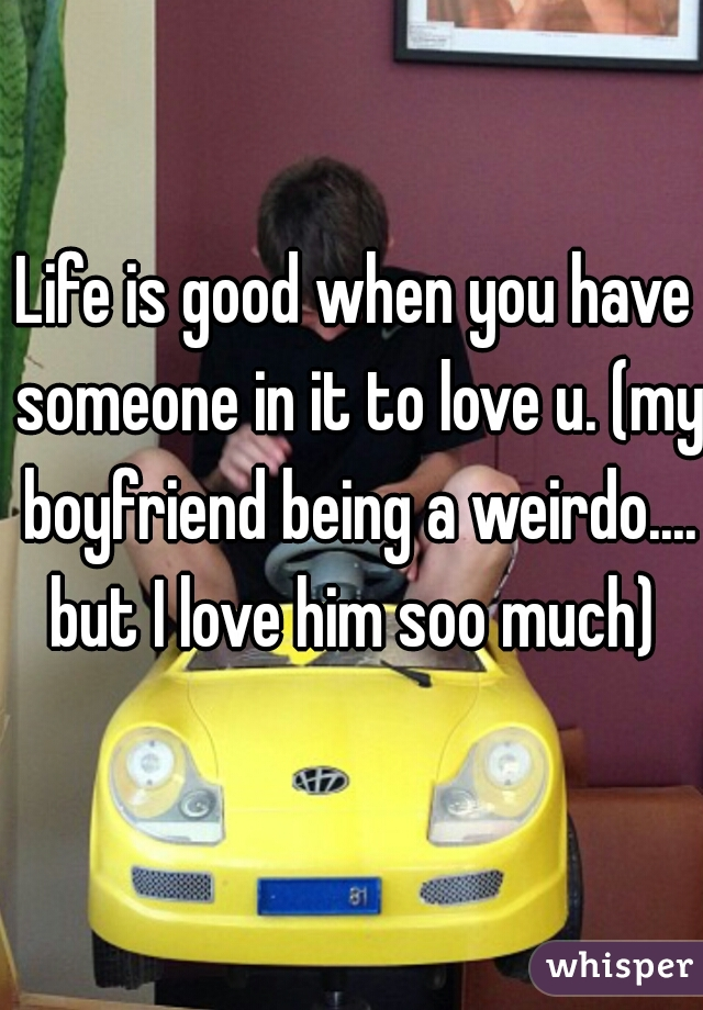 Life is good when you have someone in it to love u. (my boyfriend being a weirdo.... but I love him soo much)