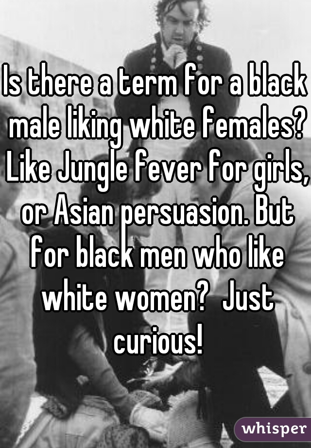 Is there a term for a black male liking white females? Like Jungle fever for girls, or Asian persuasion. But for black men who like white women?  Just curious!