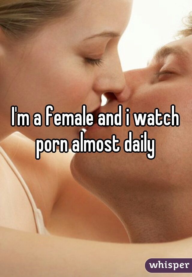 I'm a female and i watch porn almost daily