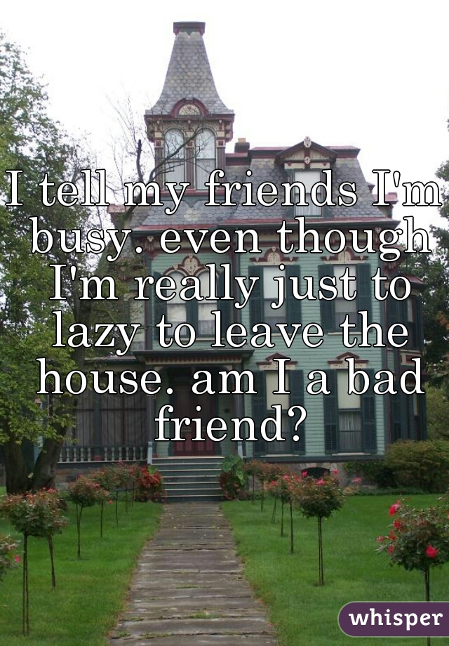 I tell my friends I'm busy. even though I'm really just to lazy to leave the house. am I a bad friend?