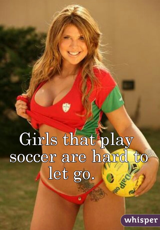 Girls that play soccer are hard to let go.