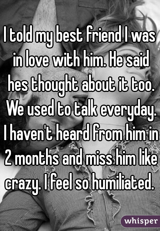I told my best friend I was in love with him. He said hes thought about it too. We used to talk everyday. I haven't heard from him in 2 months and miss him like crazy. I feel so humiliated.