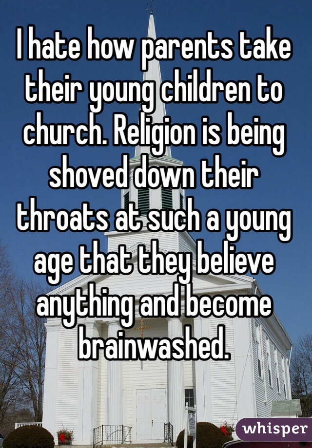I hate how parents take their young children to church. Religion is being shoved down their throats at such a young age that they believe anything and become brainwashed.