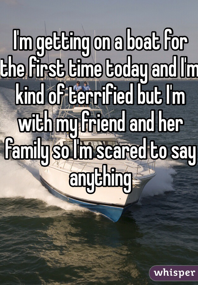I'm getting on a boat for the first time today and I'm kind of terrified but I'm with my friend and her family so I'm scared to say anything