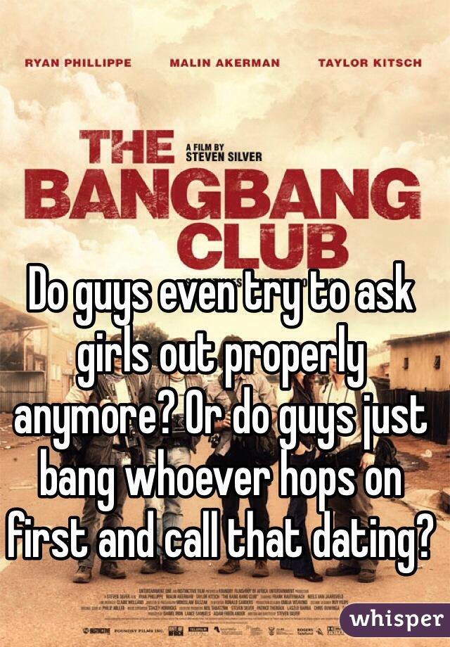 Do guys even try to ask girls out properly anymore? Or do guys just bang whoever hops on first and call that dating?