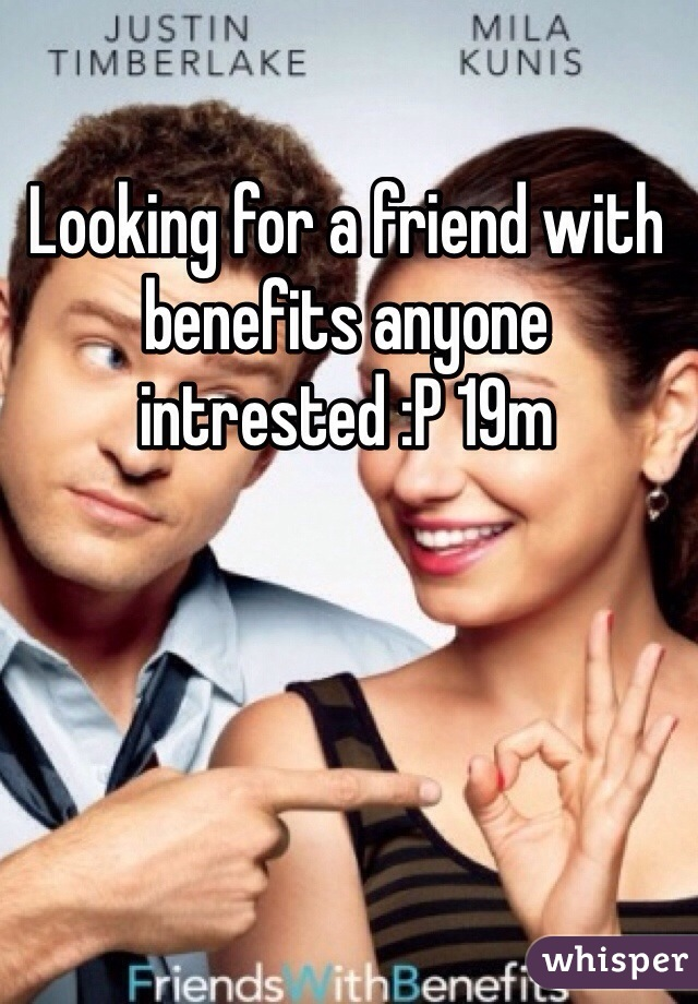Looking for a friend with benefits anyone intrested :P 19m