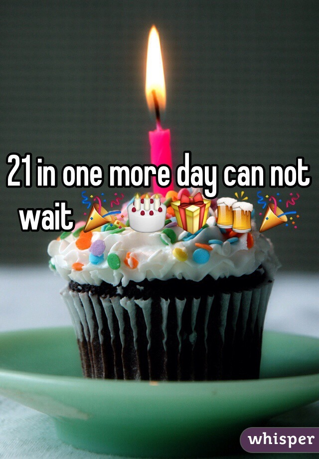 21 in one more day can not wait 🎉🎂🎁🍻🎉