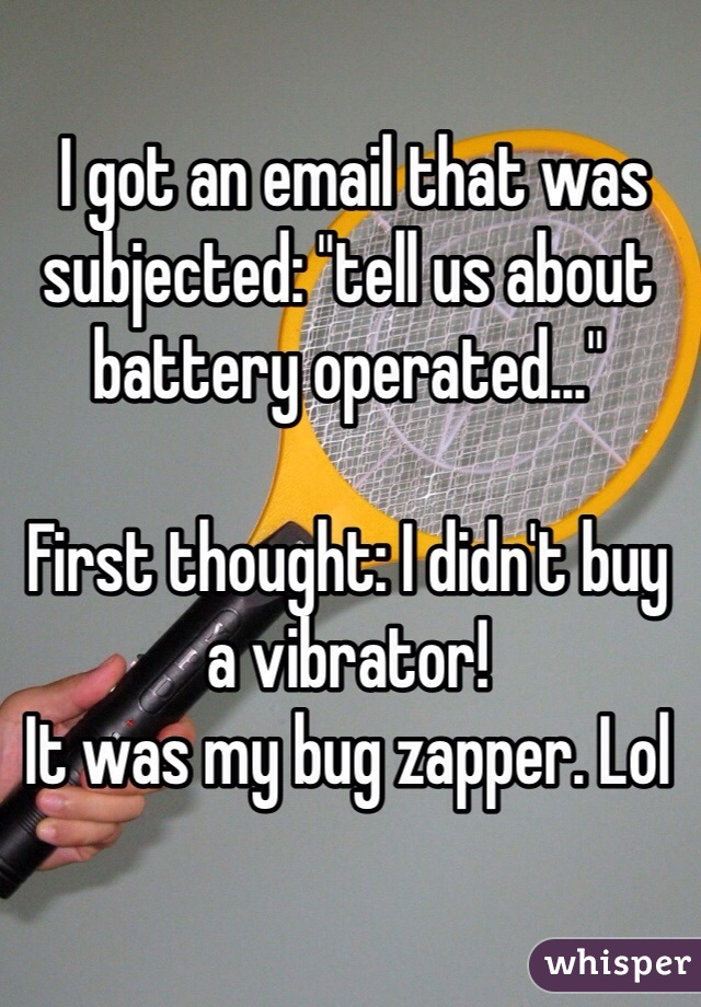 "I got an email that was subjected: ""tell us about battery operated...""  First thought: I didn't buy a vibrator! It was my bug zapper. Lol"