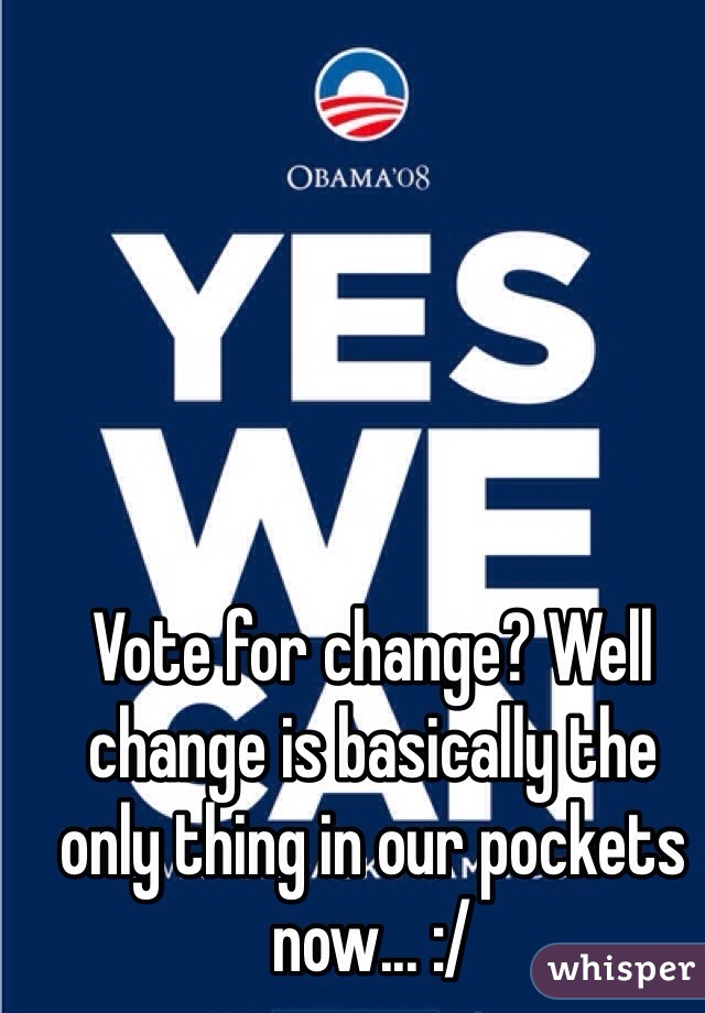 Vote for change? Well change is basically the only thing in our pockets now... :/