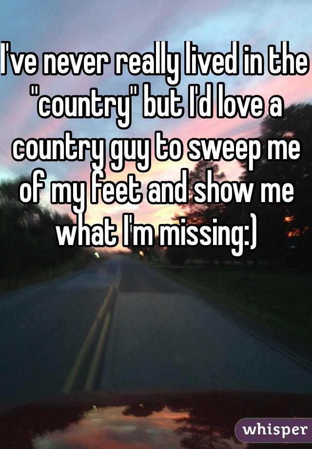 "I've never really lived in the ""country"" but I'd love a country guy to sweep me of my feet and show me what I'm missing:)"