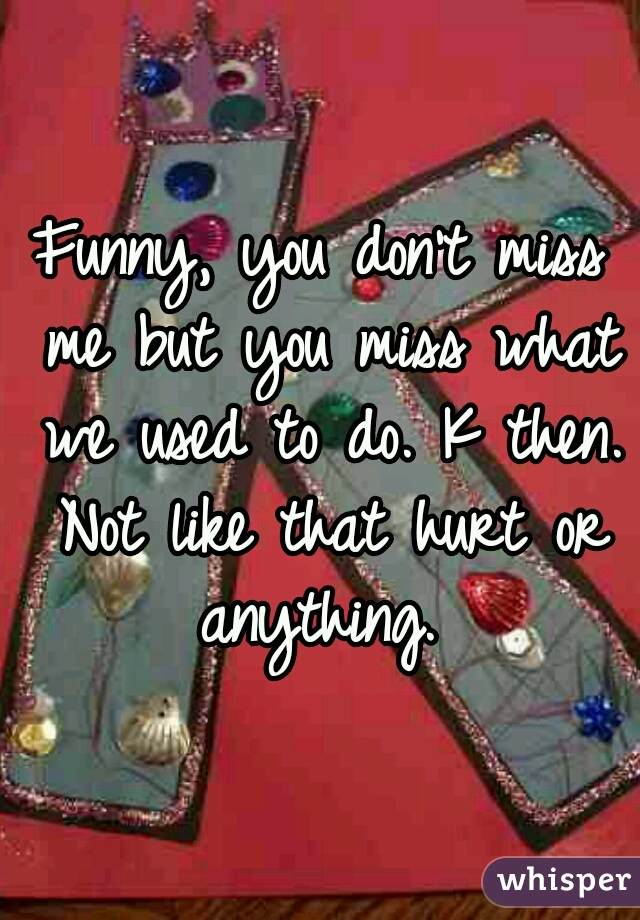Funny, you don't miss me but you miss what we used to do. K then. Not like that hurt or anything.