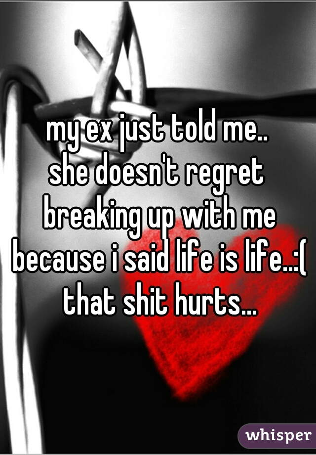 my ex just told me.. she doesn't regret breaking up with me because i said life is life..:( that shit hurts...