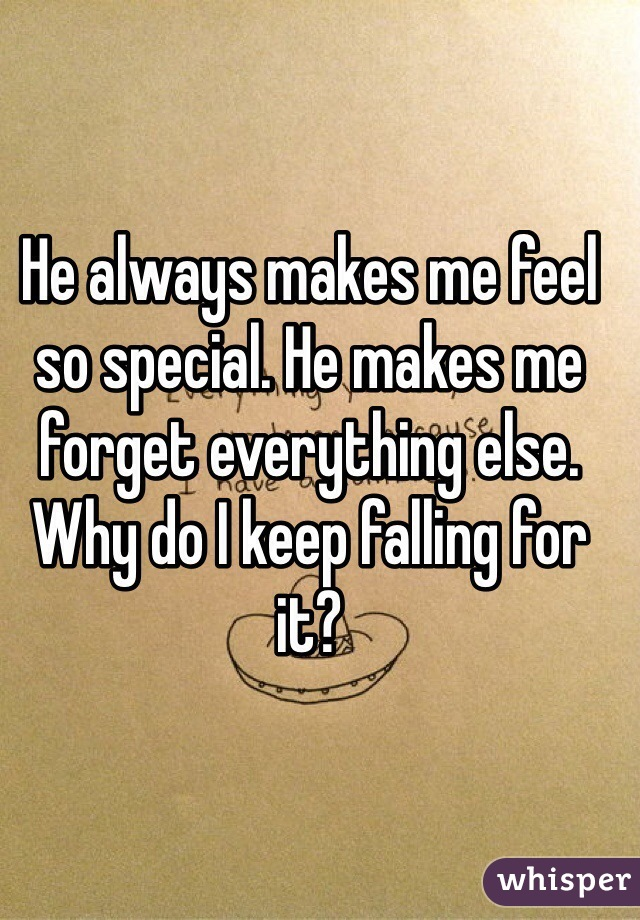 He always makes me feel so special. He makes me forget everything else. Why do I keep falling for it?
