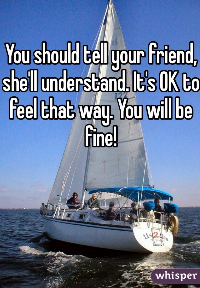 You should tell your friend, she'll understand. It's OK to feel that way. You will be fine!