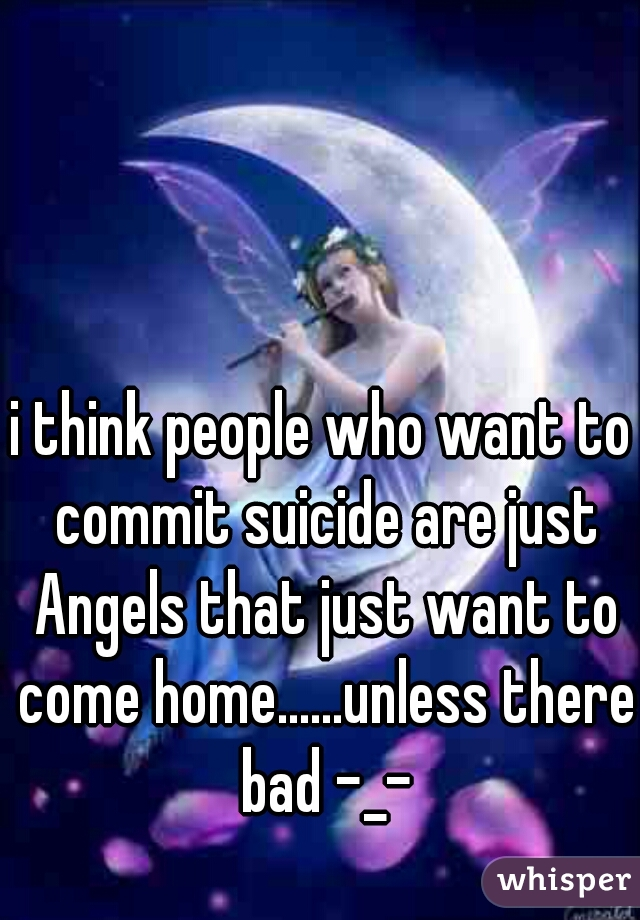i think people who want to commit suicide are just Angels that just want to come home......unless there bad -_-