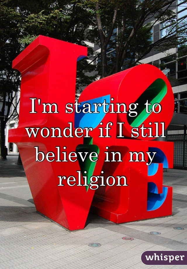 I'm starting to wonder if I still believe in my religion