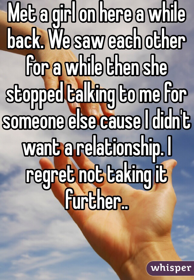 Met a girl on here a while back. We saw each other for a while then she stopped talking to me for someone else cause I didn't want a relationship. I regret not taking it further..