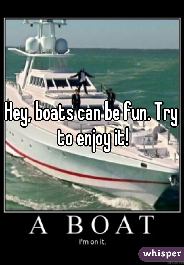 Hey, boats can be fun. Try to enjoy it!