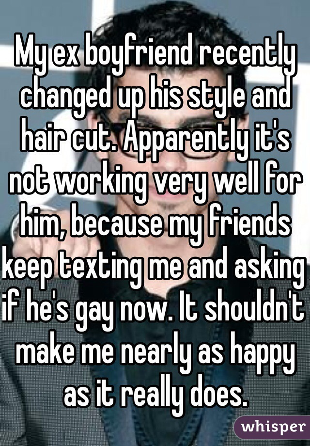 My ex boyfriend recently changed up his style and hair cut