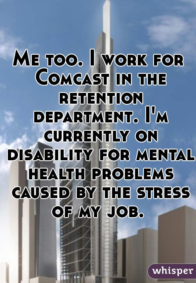 Me too. I work for Comcast in the retention department. I'm currently on disability for mental health problems caused by the stress of my job.