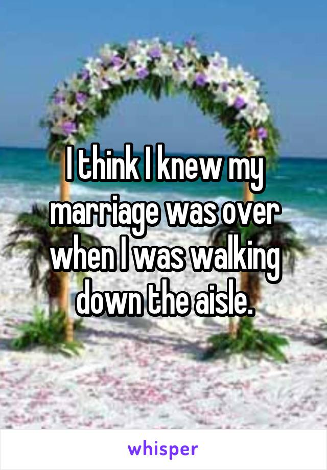 I think I knew my marriage was over when I was walking down the aisle.