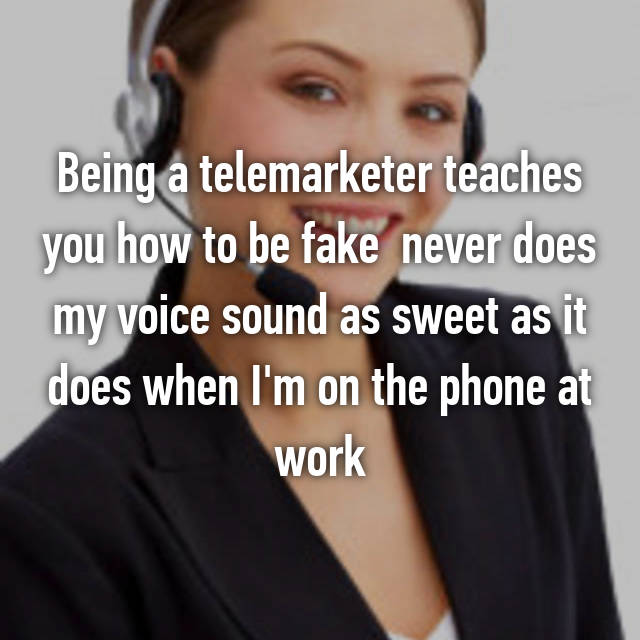 Being a telemarketer teaches you how to be fake 😂 never does my voice sound as sweet as it does when I'm on the phone at work 😂