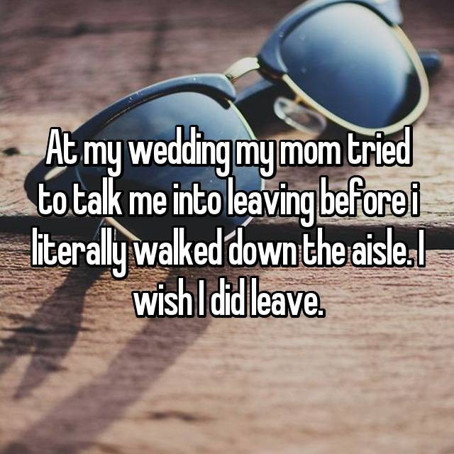 At my wedding my mom tried to talk me into leaving before i literally walked down the aisle. I wish I did leave.