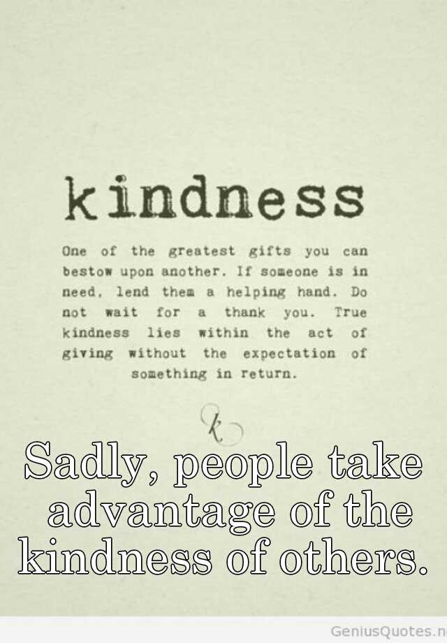 Sadly, people take advantage of the kindness of others.