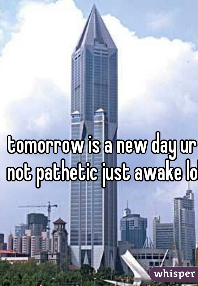 tomorrow is a new day ur not pathetic just awake lol