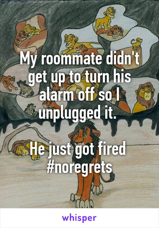 My roommate didn't get up to turn his alarm off so I unplugged it.   He just got fired  #noregrets