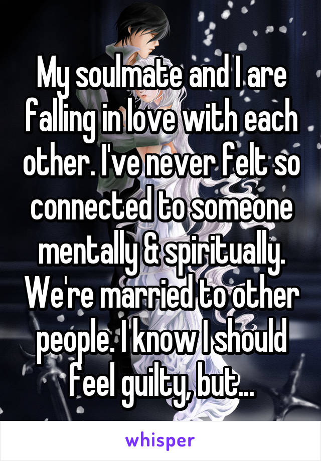 My soulmate and I are falling in love with each other. I've never felt so connected to someone mentally & spiritually. We're married to other people. I know I should feel guilty, but...
