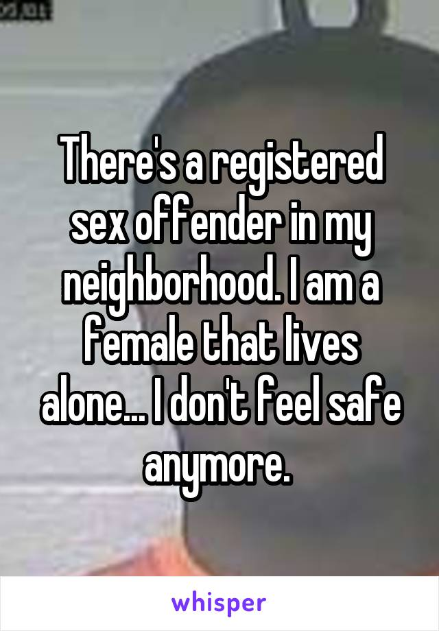 There's a registered sex offender in my neighborhood. I am a female that lives alone... I don't feel safe anymore.