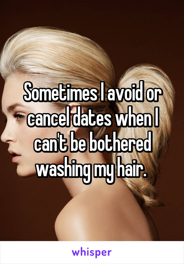 Sometimes I avoid or cancel dates when I can't be bothered washing my hair.