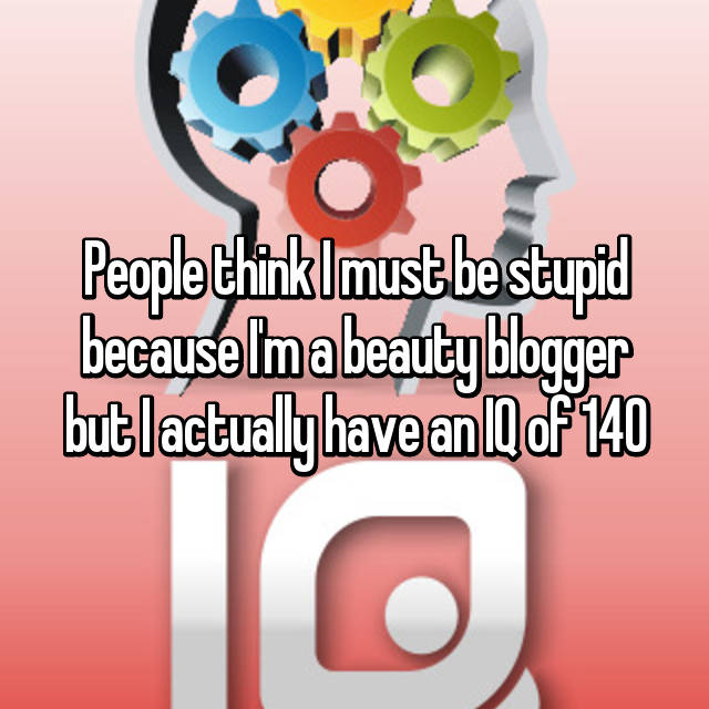 People think I must be stupid because I'm a beauty blogger but I actually have an IQ of 140
