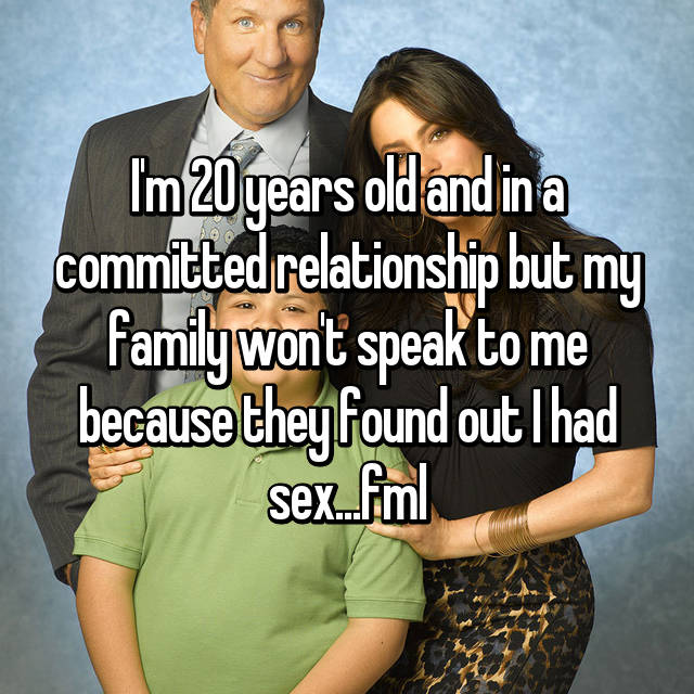 I'm 20 years old and in a committed relationship but my family won't speak to me because they found out I had sex...fml