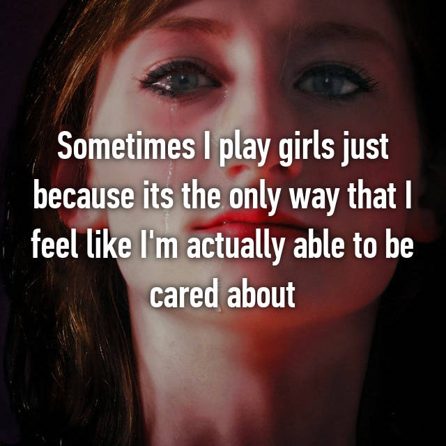 Sometimes I play girls just because its the only way that I feel like I'm actually able to be cared about