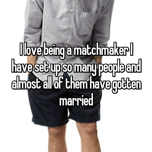 I love being a matchmaker I have set up so many people and almost all of them have gotten married