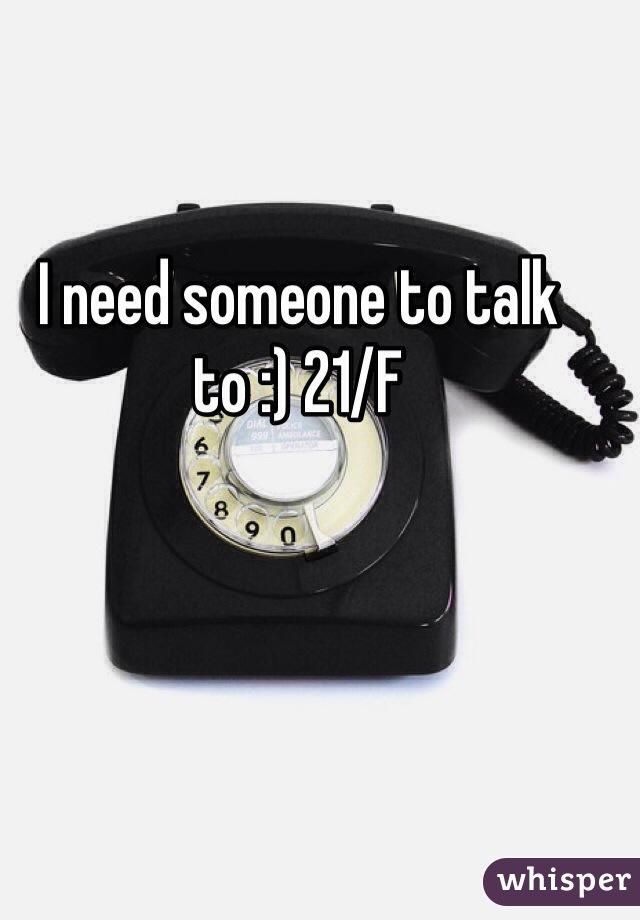 I need someone to talk to :) 21/F