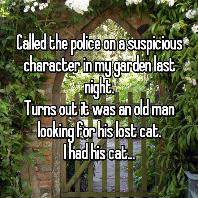 Called the police on a suspicious character in my garden last night. Turns out it was an old man looking for his lost cat. I had his cat...