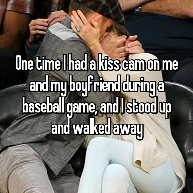 One time I had a kiss cam on me and my boyfriend during a baseball game, and I stood up and walked away