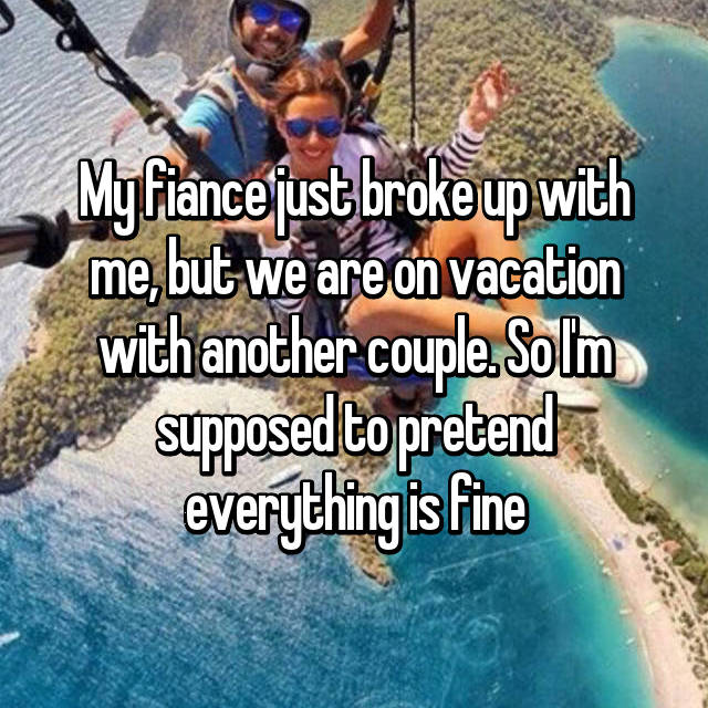 My fiance just broke up with me, but we are on vacation with another couple. So I'm supposed to pretend everything is fine