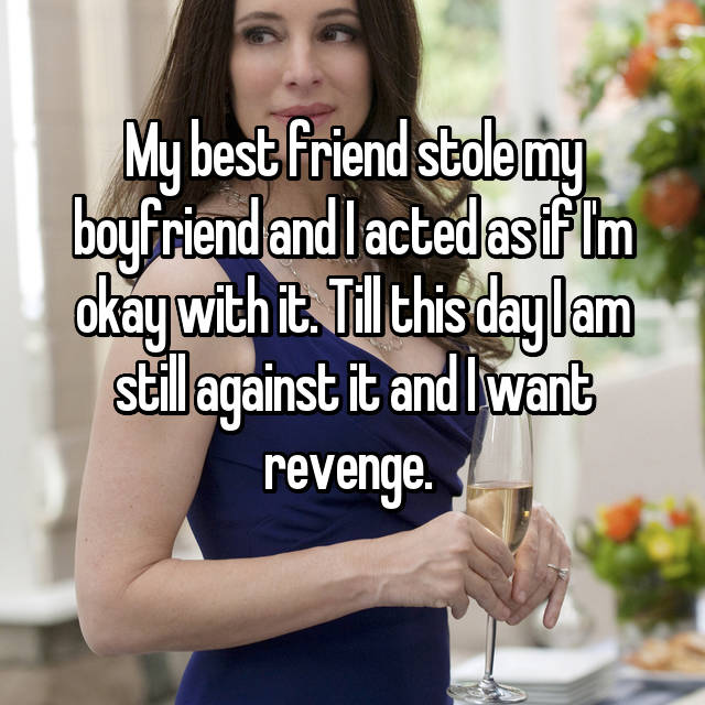 My best friend stole my boyfriend and I acted as if I'm okay with it. Till this day I am still against it and I want revenge.