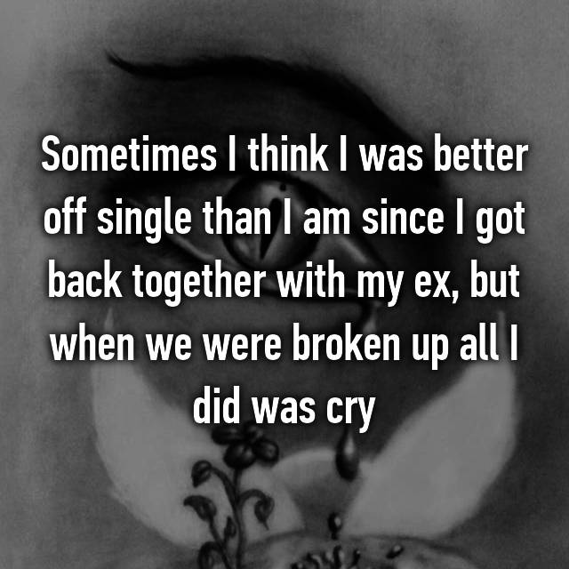 Sometimes I think I was better off single than I am since I got back together with my ex, but when we were broken up all I did was cry