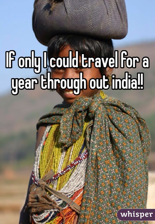 If only I could travel for a year through out india!!