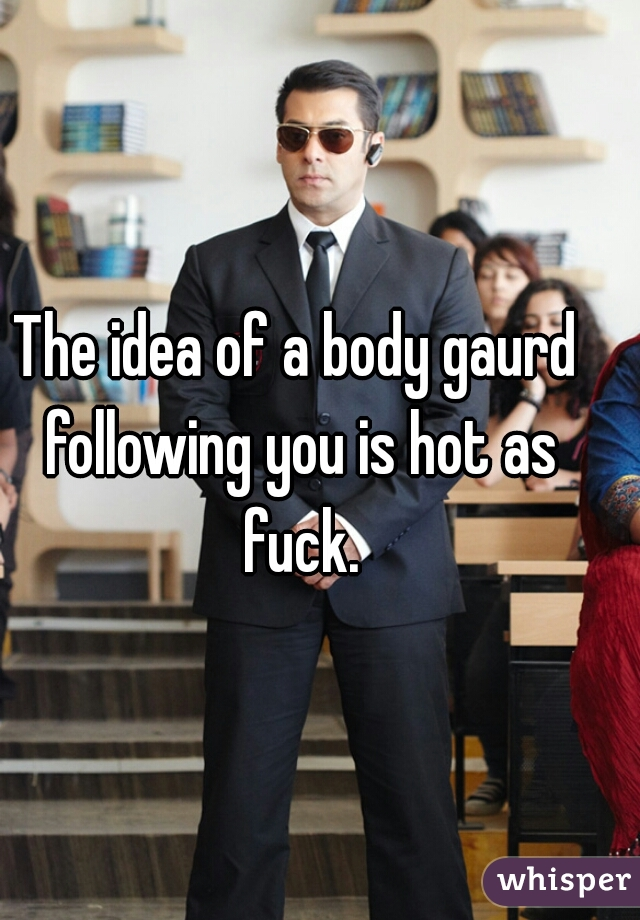 The idea of a body gaurd following you is hot as fuck.